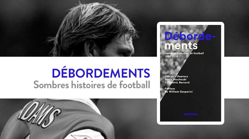 d bordements le livre des histoires sombres mais passionnantes du football